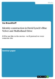 Identity construction in David Lynch's Blue Velvet and Mulholland Drive - It'll be just like in the movies - we'll pretend we were someone else ebook by Ina Brauckhoff