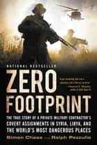 Zero Footprint - The True Story of a Private Military Contractor¿s Covert Assignments in Syria, Libya, And the World¿s Most Dangerous Places ebook by Simon Chase, Ralph Pezzullo