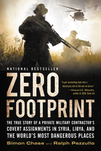 Zero Footprint - The True Story of a Private Military Contractor¿s Covert Assignments in Syria, Libya, And the World¿s Most Dangerous Places ebook by Simon Chase,Ralph Pezzullo