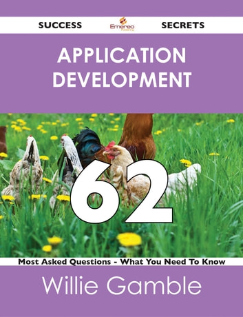 Application Development 62 Success Secrets - 62 Most Asked Questions On Application Development - What You Need To Know ebook by Willie Gamble