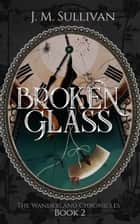 Broken Glass (The Wanderland Chronicles #2) ebook by J.M. Sullivan