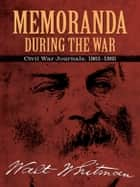 Memoranda During the War - Civil War Journals, 1863-1865 ebook by Bob Blaisdell, Walt Whitman