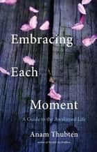 Embracing Each Moment - A Guide to the Awakened Life ebook by Anam Thubten