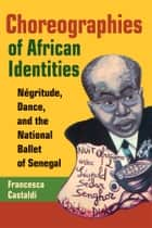 Choreographies of African Identities - Négritude, Dance, and the National Ballet of Senegal ebook by Francesca Castaldi