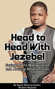 Head to Head With Jezebel: Saying No to Manipulative and Abusive Relationships ebook by Wisdom Mupudzi