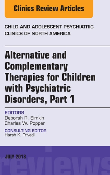 Alternative and Complementary Therapies for Children with Psychiatric Disorders, An Issue of Child and Adolescent Psychiatric Clinics of North America ebook by Deborah R. Simkin, MD,Charles W. Popper, MD