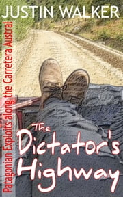 The Dictator's Highway - Patagonian Exploits along the Carretera Austral ebook by Justin Walker