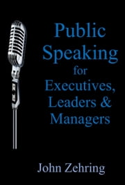 Public Speaking for Executives, Leaders & Managers ebook by John Zehring