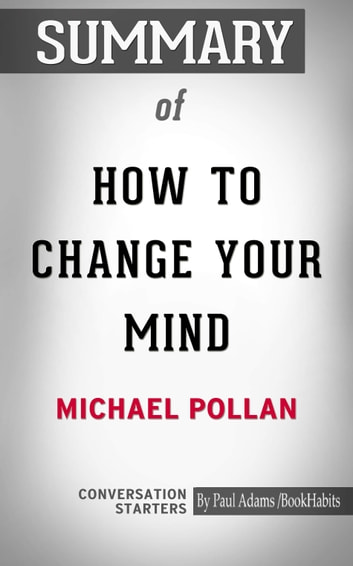 Summary of How to Change Your Mind: What the New Science of Psychedelics Teaches Us About Consciousness, Dying, Addiction, Depression, and Transcendence ebook by Paul Adams