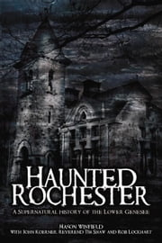 Haunted Rochester - A Supernatural History of the Lower Genesee ebook by Mason Winfield, John Koerner, Reverend Tim Shaw,...