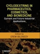 Cyclodextrins in Pharmaceutics, Cosmetics, and Biomedicine ebook by Erem Bilensoy