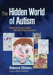 The Hidden World of Autism: Writing and Art by Children with High-functioning Autism ebook by Chilvers, Rebecca