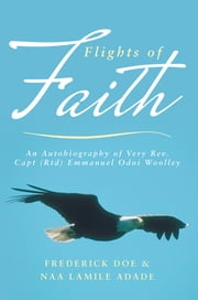 Flights of Faith - An Autobiography of Very Rev. Capt (Rtd) Emmanuel Odoi Woolley ebook by Frederick Doe & Naa Lamile Adade