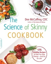 The Science of Skinny Cookbook - 175 Healthy Recipes to Help You Stop Dieting--and Eat for Life! ebook by Dee McCaffrey