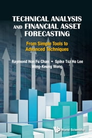 Technical Analysis and Financial Asset Forecasting - From Simple Tools to Advanced Techniques ebook by Raymond Hon Fu Chan,Spike Tsz Ho Lee,Wing-Keung Wong