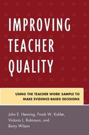 Improving Teacher Quality - Using the Teacher Work Sample to Make Evidence-Based Decisions ebook by John Henning,Frank Kohler,Victoria Robinson,Barry Wilson
