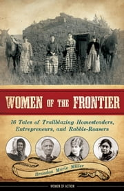Women of the Frontier - 16 Tales of Trailblazing Homesteaders, Entrepreneurs, and Rabble-Rousers ebook by Brandon Marie Miller