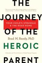 The Journey of the Heroic Parent - Your Child's Struggle & The Road Home ebook by Brad M. Reedy, PhD