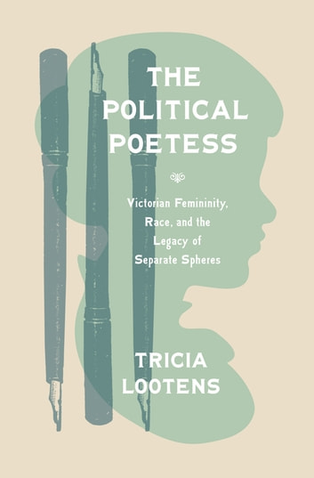 The Political Poetess - Victorian Femininity, Race, and the Legacy of Separate Spheres ebook by Tricia Lootens