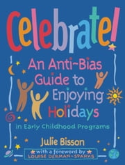 Celebrate! - An Anti-Bias Guide to Enjoying Holidays in Early Childhood Programs ebook by Julie Bisson