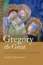 Gregory the Great - Ascetic, Pastor, and First Man of Rome ebook by George E. Demacopoulos