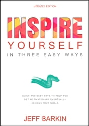 Inspire Yourself In Three Easy Steps: Quick and Easy Steps To Help You Get Motivated And Eventually Achieve Your Goals ebook by Jeff Barkin