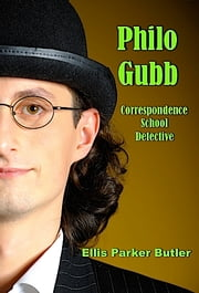 Philo Gubb, Correspondence School Detective (Illustrated) ebook by Ellis Parker Butler