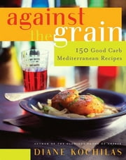Against the Grain - 150 Good Carb Mediterranean Recipes ebook by Diane Kochilas