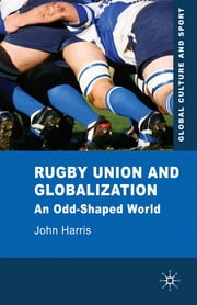 Rugby Union and Globalization - An Odd-Shaped World ebook by Dr John Harris