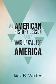 AN AMERICAN HISTORY LESSON AND A WAKE UP CALL FOR AMERICA ebook by Jack B. Walters