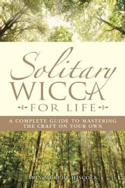 Solitary Wicca For Life: Complete Guide to Mastering the Craft on Your Own - Complete Guide to Mastering the Craft on Your Own ebook by Arin Murphy-Hiscock