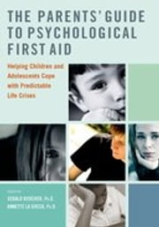 The Parents Guide to Psychological First Aid: Helping Children and Adolescents Cope with Predictable Life Crises ebook by Gerald Koocher,Annette La Greca