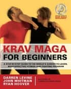 Krav Maga for Beginners - A Step-by-Step Guide to the World's Easiest-to-Learn, Most-Effective Fitness and Fighting Program ebook by Darren Levine, Ryan Hoover