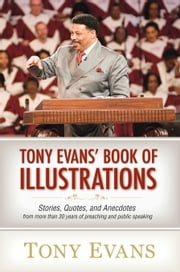 Tony Evans' Book of Illustrations - Stories, Quotes, and Anecdotes from More Than 30 Years of Preaching and Public Speaking ebook by Tony Evans