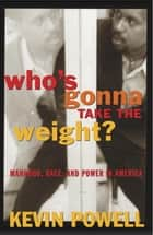 Who's Gonna Take the Weight? - Manhood, Race, and Power in America ebook by Kevin Powell