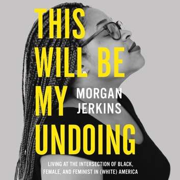 This Will Be My Undoing - Living at the Intersection of Black, Female, and Feminist in (White) America audiobook by Morgan Jerkins