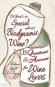 What's So Special About Biodynamic Wine? - Thirty-five Questions and Answers for Wine Lovers ebook by Antoine Lepetit de la Bigne