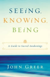 Seeing, Knowing, Being: A Guide to Sacred Awakenings ebook by John Greer