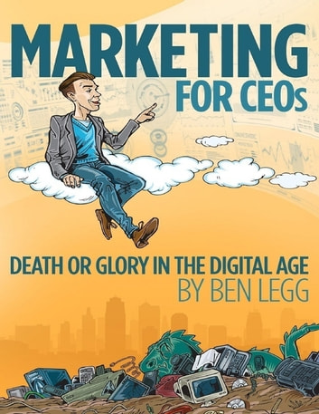 Marketing for CEOs Death or Glory in the Digital Age ebook by Ben Legg