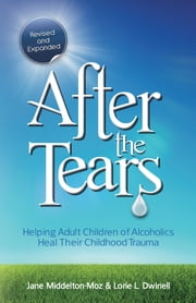 After the Tears - Helping Adult Children of Alcoholics Heal Their Childhood Trauma ebook by Jane Middelton-Moz,Lorie Dwinell