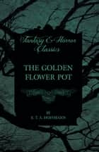 The Golden Flower Pot (Fantasy and Horror Classics) ebook by E. T. A. Hoffmann