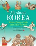 All About Korea - Stories, Songs, Crafts and Games for Kids ebook by Ann Martin Bowler, Soosoonam Barg