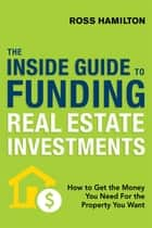 The Inside Guide to Funding Real Estate Investments - How to Get the Money You Need for the Property You Want ebook by Ross Hamilton