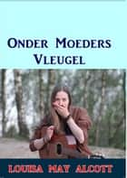 Onder Moeders Vleugels ebook by Louisa May Alcott