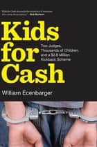 Kids for Cash - Two Judges, Thousands of Children, and a $2.8 Million Kickback Scheme ebook by William Ecenbarger