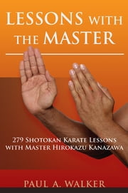 Lessons with the Master - 279 Shotokan Karate Lessons with Master Hirokazu Kanazawa ebook by Paul Walker