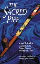 The Sacred Pipe: Black Elk's Account of the Seven Rites of the Oglala Sioux ebook by Joseph Epes Brown