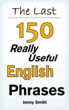 The Last! 150 Really Useful English Phrases ebook by Jenny Smith