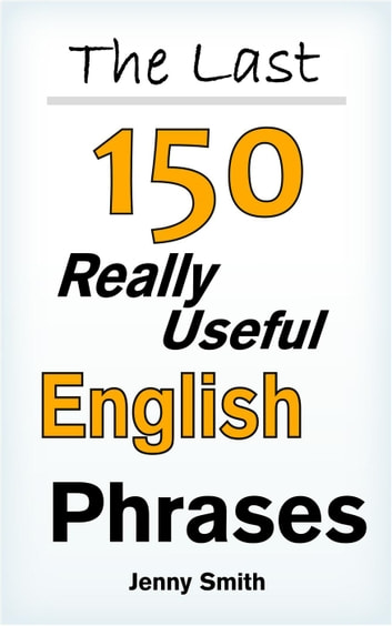 The Last! 150 Really Useful English Phrases - 150 Really Useful English Phrases, #3 ebook by Jenny Smith