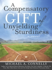 "A Compensatory Gift of Unyielding Sturdiness - ""The Harder I Work, The Better I Do, Straight Up"" ebook by Michael A. Connelly"